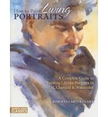 How to Paint Living Portraits: A Complete Guide to Painting Lifelike Portraits in Oil, Charcoal and Watercolor