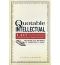 The Quotable Intellectual: 1, 200 Bon Mots, Ripostes, and Witticisms for Aspiring Academics, Armchair Philosophers...and Anyone Else Who Wants to Sound Really Smart