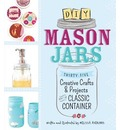 DIY Mason Jars: 35 Creative Crafts and Projects for the Classic Container