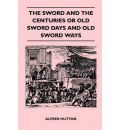 The Sword and the Centuries or Old Sword Days and Old Sword Ways - Being A Description of the Various Swords Used in Civilized Europe During the Last Five Centuries, and Single Combats Which Have Been Fought with Them