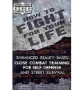 How to Fight for Your Life: Enhanced Reality-Based Close Combat Training for Self-Defense and Street Survival