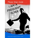 Please Step Aside - I Am a Frequent Flyer: The Trials & Tribulations of 21st Century Air Travel