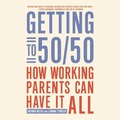 Getting to 50/50: How Working Parents Can Have It All by Sharing It All