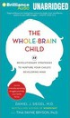 The Whole-Brain Child: 12 Revolutionary Strategies to Nurture Your Child's Developing Mind: Survive Everyday Parenting Struggles, and Help Your Family Thrive