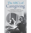 The ABC's of Caregiving: A Handbook for Caregivers of People with Alzheimer's Disease, Dementia, and Other Memory Loss Disorders
