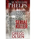 Madness. Sex. Serial Killer.: A Disturbing Collection of True Crime Cases by Two Masters of the Genre