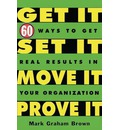 Get it,Set it,Move it,Prove it: 60 Ways to Get Real Results in Your Organization
