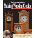 The Complete Guide to Making Wooden Clocks: Traditional, Shaker and Contemporary Designs