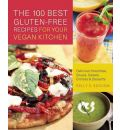 The 100 Best Gluten-free Recipes for Your Vegan Kitchen: Delicious Smoothies, Soups, Salads, Entrees, and Desserts