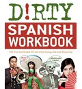 Dirty Spanish Workbook: 101 Fun Exercises Filled with Slang, Sex and Swearing