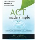 Act Made Simple: An Easy-to-Read Primer on Acceptance and Commitment Therapy