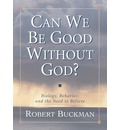 Can We be Good without God?: Biology, Behavior and the Need to Believe