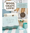 Wood, Craft, Love!: Vintage-Inspired Home Decor Projects You Can Make