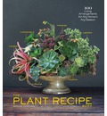 The Plant Recipe Book: 100 Living Centerpieces for Any Home in Any Season