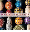 1000 Glass Beads: Innovation and Imagination in Contemporary Glass Beadmaking