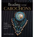 Beading with Cabochons: Simple Techniques for Beautiful Jewellery