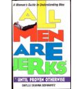 All Men are Jerks Until Proven Otherwise: A Woman's Guide to Understanding Men