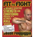 Fit to Fight: An Insanely Effective Strength and Conditioning Program for the Ultimate Warrior