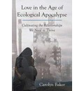 Love in the Age of Ecological Apocalypse: Cultivating the Relationships We Need to Thrive