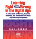 Learning Right from Wrong in the Digital Age: An Ethics Guide for Parents, Teachers, Librarians, and Others Who Care About Computer-Using Young People