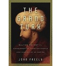 The Grand Turk: Sultan Mehmet II--Conqueror of Constantinople and Master of an Empire