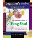 The Beginner's Guide to Feng Shui: A Simple and Effective Way to Bring Prosperity, Health and Harmony into Your Home or Office