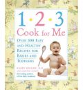 1-2-3 Cook for Me: Over 300 Easy and Healthy Recipes for Babies and Toddlers