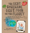 The Best Homemade Baby Food on the Planet: Know What Goes into Every Bite with the Most Deliciously Healthy Whole Foods Recipes to Ever Cross the High Chair