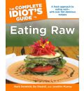 Complete Idiot's Guide To Eating Raw: A Fresh Approach to Eating Well - With Over 150 Delicious Recipes