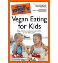 Complete Idiot's Guide To Vegan Eating For Kids: Bring Delicious, Nutritious Vegan Dishes to Your Child's Plate