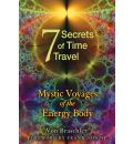 The Seven Secrets of Time Travel: Mystic Voyages of the Energy Body
