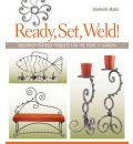 Ready, Set, Weld!: Beginner-friendly Projects for the Home and Garden
