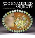500 Enameled Objects: A Celebration of Color on Metal