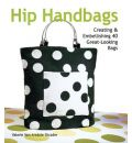 Hip Handbags: Creating and Embellishing 40 Great-looking Bags
