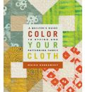 Color Your Cloth: A Quilter's Guide to Dyeing and Patterning Fabric