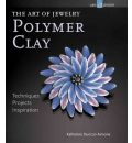 The Art of Jewelry: Polymer Clay: Techniques, Projects, Inspiration