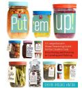 Put 'Em Up: A Comprehensive Home Preserving Guide for the Creative Cook, from Drying and Freezing to Canning and Pickling