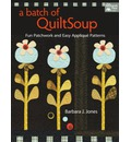 A Batch of Quilt Soup: Fun Patchwork and Easy Applique Patterns