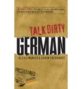 Talk Dirty German: Beyond Schmutz: The Curses, Slang, and Street Lingo You Need to Know When You Speak Deutsch