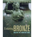 Enduring Bronze: Ancient Art, Modern Views