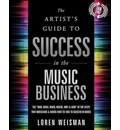 "Artist's Guide to Success in the Music Business: The ""Who, What, When, Where, Why & How"" of the Steps That Musicians & Bands Have to Make to Take to Succeed in Music"