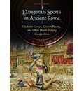 Dangerous Sports in Ancient Rome: Gladiator Games, Chariot Racing, and Other Death-Defying Competitions