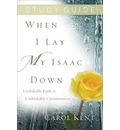 When I Lay My Isaac Down, Study Guide: Unshakable Faith in Unthinkable Circumstances