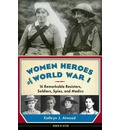 Women Heroes of World War I: 16 Remarkable Resisters, Soldiers, Spies & Medics