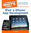 Complete Idiot's Guide to iPad & iPhone App Development: Turn Your Cool Idea into the Next Hot App