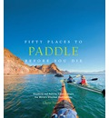 Fifty Places to Paddle Before You Die: Kayaking and Rafting Experts Share the Worldys Greatest Destinations