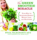 The Green Smoothie Miracle: Your Way to Weight Loss, Increased Energy, and Happiness