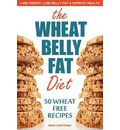 Wheat Belly Fat Diet: Lose Weight, Lose Belly Fat, Improve Health, Including 50 Wheat Free Recipes