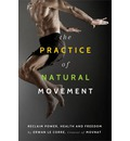 The Practice of Natural Movement: Reclaim Power, Health, and Freedom