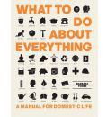 What to Do About Everything: A Manual for Domestic Life